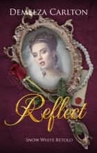 Reflect - Snow White Retold ebook by Demelza Carlton