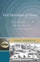 Full Meridian of Glory - Perilous Adventures in the Competition to Measure the Earth ebook by Paul Murdin