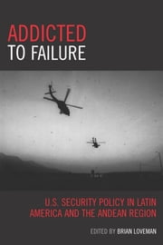 Addicted to Failure - U.S. Security Policy in Latin America and the Andean Region ebook by Brian Loveman