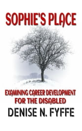 Sophie's Place: A Look At Career Development For The Disabled ebook by Denise N. Fyffe
