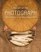 The Art of the Photograph - Essential Habits for Stronger Compositions eBook by Art Wolfe, Inc., Rob Sheppard,...