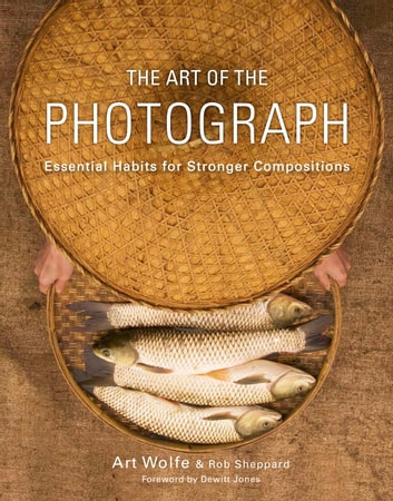 The Art of the Photograph - Essential Habits for Stronger Compositions ebook by Art Wolfe, Inc.,Rob Sheppard,Dewitt Jones