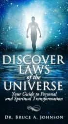 Discover Laws of the Universe: Your Guide to Personal and Spiritual Transformation ebook by Dr Bruce A. Johnson
