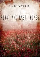 First And Last Things ebook by H G Wells