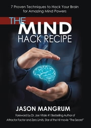 The Mind Hack Recipe - 7 Proven Techniques to Hack Your Brain for Amazing Mind Powers ebook by Jason Mangrum