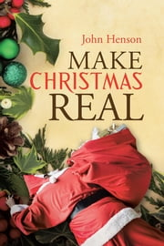Make Christmas Real ebook by John Henson