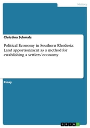 Political Economy in Southern Rhodesia: Land apportionment as a method for establishing a settlers' economy ebook by Christina Schmalz