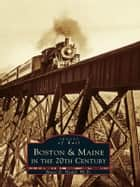 Boston & Maine in the 20th Century ebook by Bruce D. Heald Ph.D.