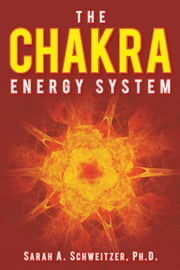 The Chakra Energy System ebook by Sarah A. Schweitzer, Ph.D.