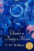 Under A Fairy Moon ebook by T. M. Wallace