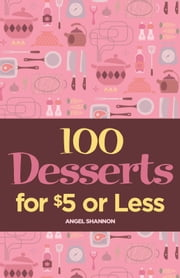 100 Desserts for $5 or Less ebook by Angel Shannon