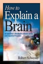 How to Explain a Brain - An Educator's Handbook of Brain Terms and Cognitive Processes ebook by Robert A. Sylwester