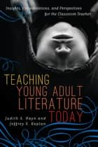 Teaching Young Adult Literature Today - Insights, Considerations, and Perspectives for the Classroom Teacher ebook by Judith A. Hayn, Jeffrey S. Kaplan, Jacqueline Bach,...