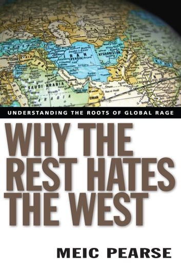 Why the Rest Hates the West - Understanding the Roots of Global Rage ebook by Meic Pearse
