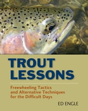 Trout Lessons - Freewheeling Tactics and Alternative Techniques for the Difficult Days ebook by Ed Engle