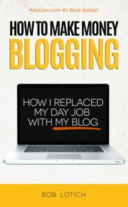 How To Make Money Blogging: How I Replaced My Day-Job With My Blog and How You Can Start A Blog Today ebook by Bob Lotich