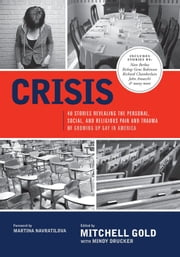 Crisis: 40 Stories Revealing The Personal, Social, And Religious Pain And Trauma Of Growing Up Gay In America ebook by Mitchell Gold,Mindy Drucker Gold