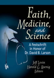 Faith, Medicine, and Science - A Festschrift in Honor of Dr. David B. Larson ebook by Harold G Koenig