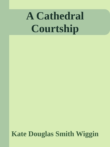 A Cathedral Courtship ebook by Kate Douglas Smith Wiggin