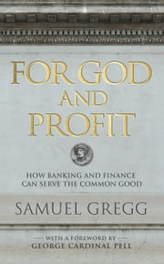 For God and Profit - How Banking and Finance Can Serve the Common Good ebook by Samuel Gregg