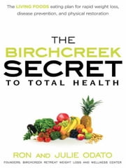 The Birchcreek Secret to Total Health - The Living Foods Eating Plan for Rapid Weight Loss, Disease Prevention, and Physical Restoration ebook by Ron Odato,Julie Odato