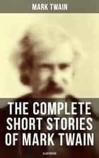The Complete Short Stories of Mark Twain (Illustrated) - 190+ Humorous Tales & Sketches ebook by Mark Twain, True W. Williams, E. W. Kemble,...