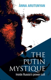 The Putin Mystique - Inside Russia's Power Cult ebook by Anna Arutunyan