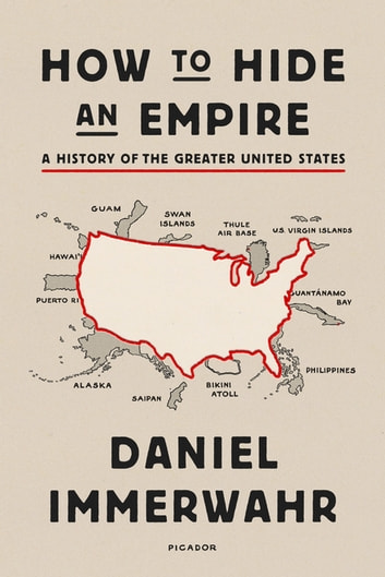 How to Hide an Empire - A History of the Greater United States ebook by Daniel Immerwahr