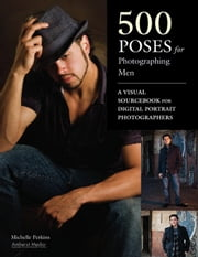 500 Poses for Photographing Men: A Visual Sourcebook for Digital Portrait Photographers ebook by Perkins, Michelle