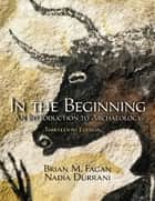 In the Beginning - An Introduction to Archaeology ebook by Brian M. Fagan, Nadia Durrani