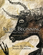 In the Beginning - An Introduction to Archaeology ebook by Brian M. Fagan,Nadia Durrani