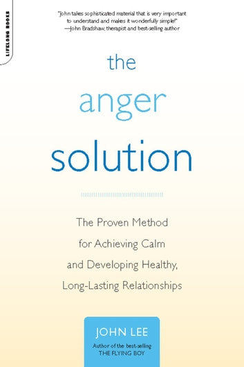 The Anger Solution - The Proven Method for Achieving Calm and Developing Healthy, Long-Lasting Relationships ebook by John Lee