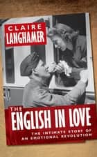 The English in Love - The Intimate Story of an Emotional Revolution ebook by Claire Langhamer