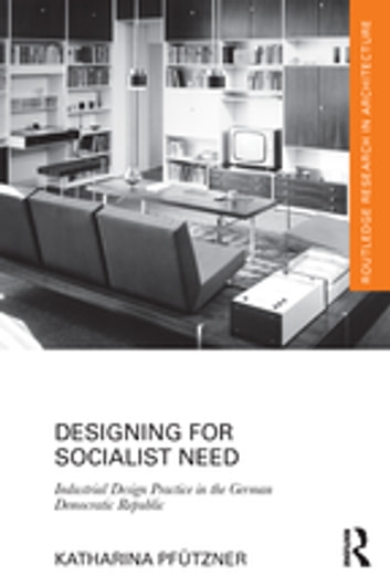 Designing for Socialist Need - Industrial Design Practice in the German Democratic Republic ebook by Katharina Pfützner