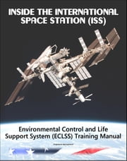 Inside the International Space Station (ISS): NASA Environmental Control and Life Support System (ECLSS) Astronaut Training Manual ebook by Progressive Management