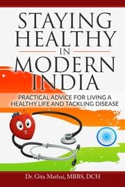 Staying Healthy in Modern India - Practical Advice for Living a Healthy Life and Tackling Disease ebook by Dr. Gita Mathai,MBBS,DCH