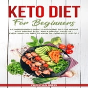 Keto Diet For Beginners - A Comprehensive Guide to Ketogenic Diet for Weight Loss, Healing Body, and a Healthy Lifestyle - Everything You Need to Know to Living Keto Lifestyle audiobook by Christian Brees