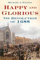 Happy and Glorious ebook by Michael I. Wilson