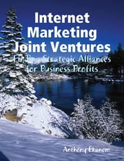Internet Marketing Joint Ventures: Finding Strategic Alliances for Business Profits ebook by Anthony Ekanem