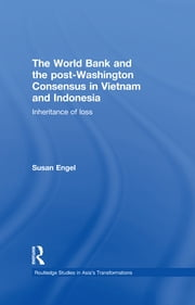 The World Bank and the post-Washington Consensus in Vietnam and Indonesia - Inheritance of Loss ebook by Susan Engel