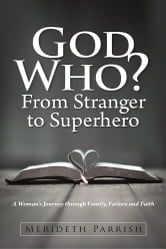 God Who? From Stranger to Superhero - A Womans Journey through Family, Failure, and Faith ebook by Merideth Parrish