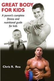 Great Body for Kids - A Parent's Complete Nutritional and Fitness Guide for Kids ebook by Chris R. Rea