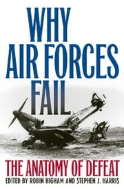 Why Air Forces Fail - The Anatomy of Defeat ebook by Robin Higham,Stephen J. Harris