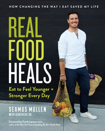 Real Food Heals - Eat to Feel Younger and Stronger Every Day ebook by Seamus Mullen,Genevieve Ko