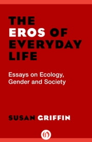 The Eros of Everyday Life - Essays on Ecology, Gender and Society ebook by Susan Griffin
