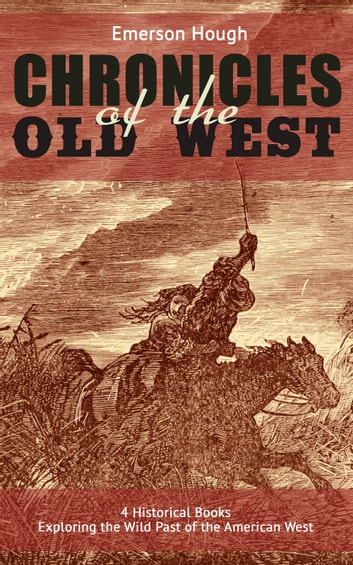 The Chronicles of the Old West - 4 Historical Books Exploring the Wild Past of the American West (Illustrated) - Western Collection, Including The Story of the Cowboy, The Way to the West, The Story of the Outlaw & The Passing of the Frontier ebook by Emerson Hough