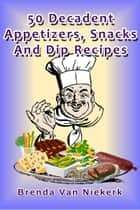 50 Decadent Appetizers, Snacks And Dip Recipes ebook by Brenda Van Niekerk