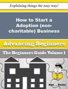 How to Start a Adoption (non-charitable) Business (Beginners Guide) ebook by Leandra Lemons