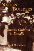 Nation Builders - Barnardo Children in Canada ebook by Gail H. Corbett