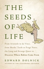 The Seeds of Life - From Aristotle to da Vinci, from Sharks' Teeth to Frogs' Pants, the Long and Strange Quest to Discover Where Babies Come From ebook by Edward Dolnick